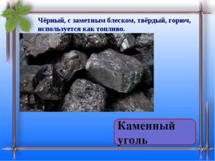 Чёрный, с заметным блеском, твёрдый, горюч, используется как топливо. Нефть Т
