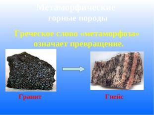 Метаморфические горные породы Греческое слово «метаморфоза» означает превраще