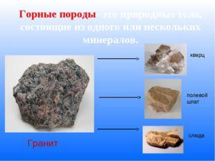 Горные породы- это природные тела, состоящие из одного или нескольких минерал