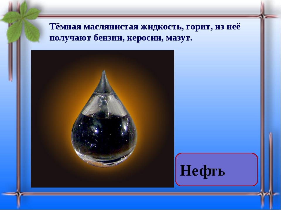 Тёмная маслянистая жидкость, горит, из неё получают бензин, керосин, мазут. Н...