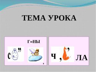 , Г=НЫ ЛА ТЕМА УРОКА