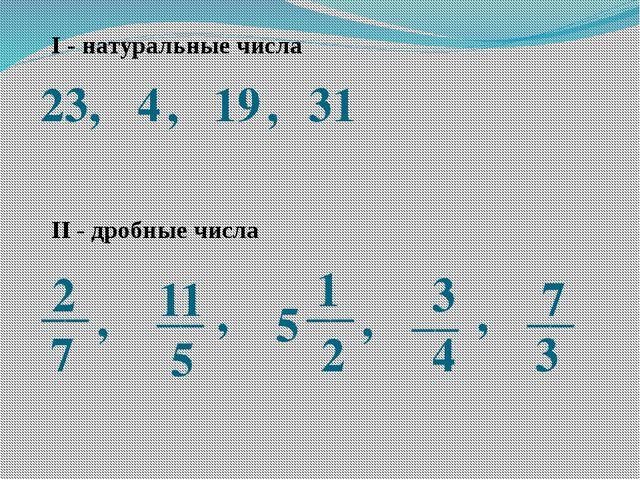 I - натуральные числа 23, 4 , 19 , 31 2 7 11 5 __ __ , , 5 1 2 __ , 3 4 __ ,...