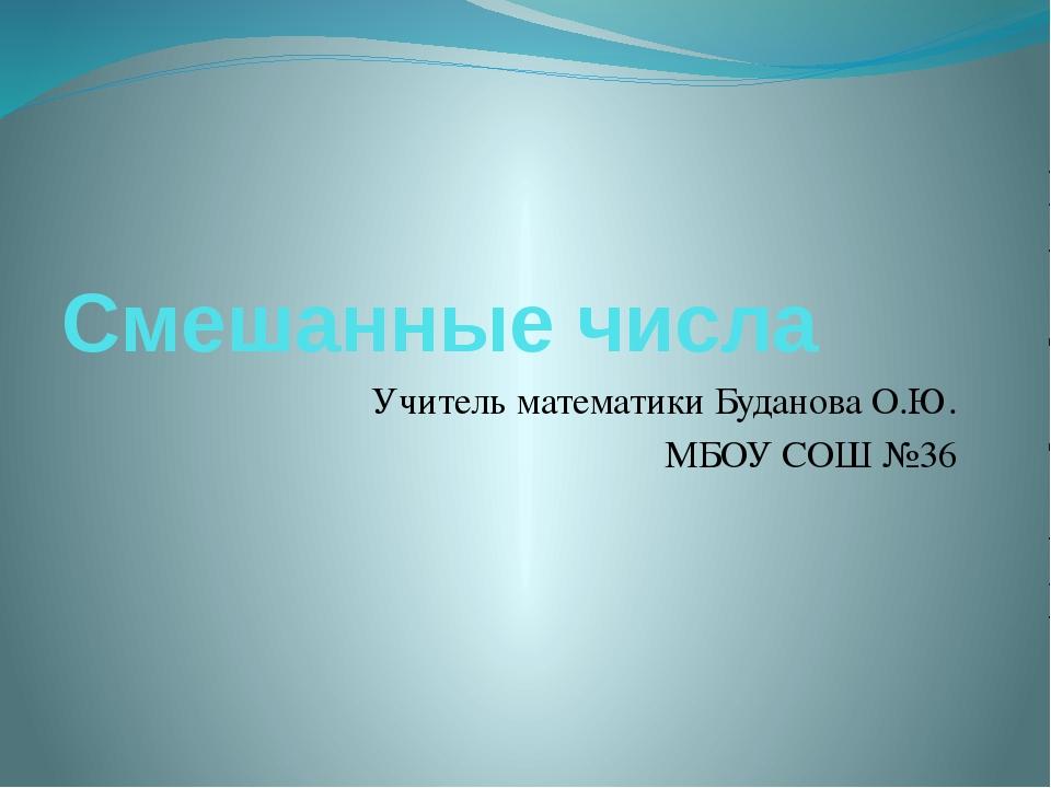 Смешанные числа Учитель математики Буданова О.Ю. МБОУ СОШ №36