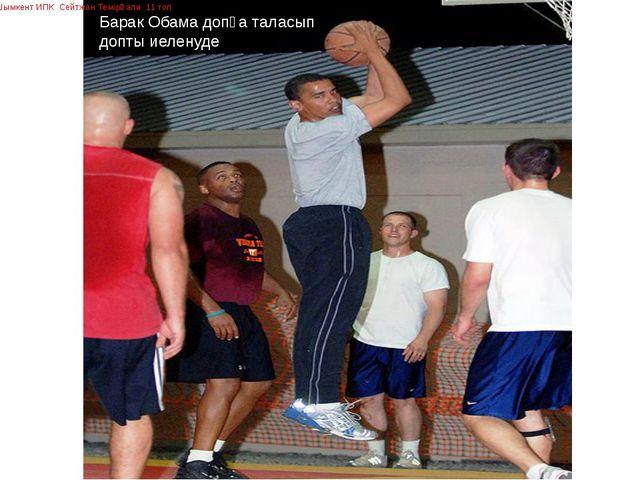 Барак Обама допқа таласып допты иеленуде Шымкент ИПК Сейтжан Темірғали 11 топ