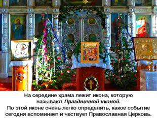 На середине храма лежит икона, которую называютПраздничной иконой. По этой и