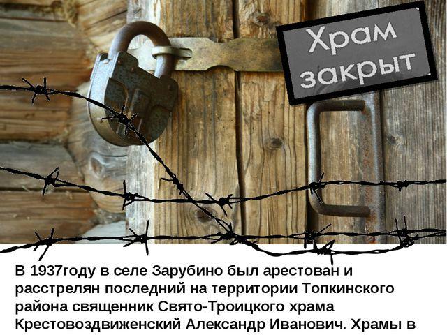В 1937году в селе Зарубино был арестован и расстрелян последний на территории...