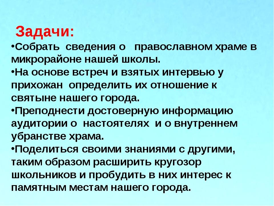 Задачи: Собрать сведения о православном храме в микрорайоне нашей школы. На...