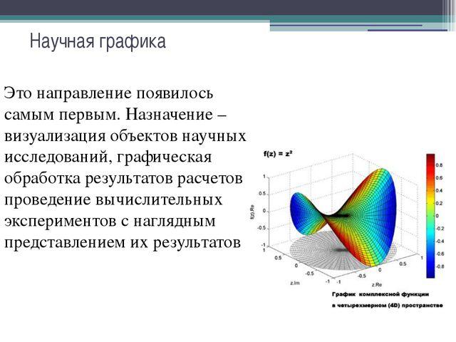 Научная графика Это направление появилось самым первым. Назначение – визуализ...