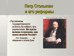 Петр Столыпин и его реформы «Противникам государственности хотелось бы избрат