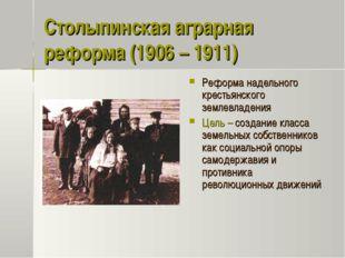 Столыпинская аграрная реформа (1906 – 1911) Реформа надельного крестьянского