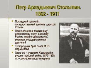 Петр Аркадьевич Столыпин. 1862 - 1911 Последний крупный государственный деяте