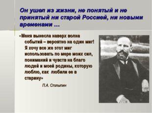 Он ушел из жизни, не понятый и не принятый ни старой Россией, ни новыми време