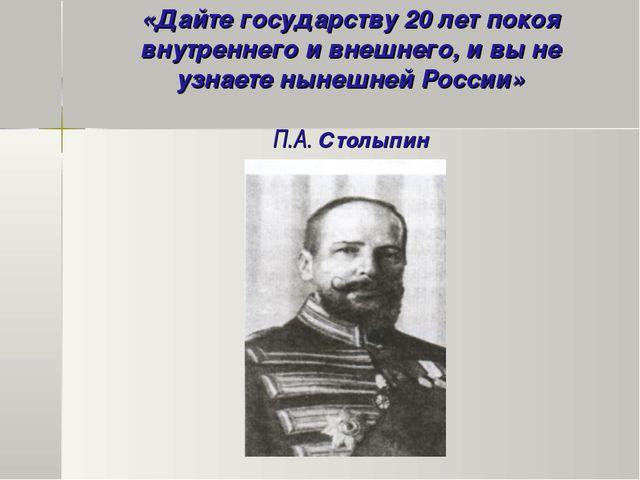 «Дайте государству 20 лет покоя внутреннего и внешнего, и вы не узнаете ныне...