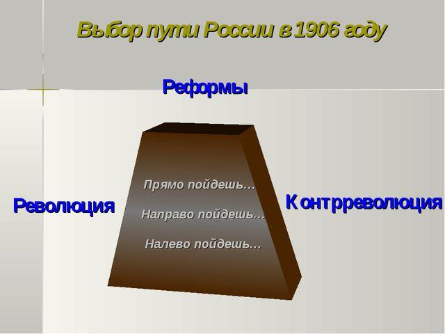 Выбор пути России в 1906 году Прямо пойдешь… Направо пойдешь… Налево пойдешь…...