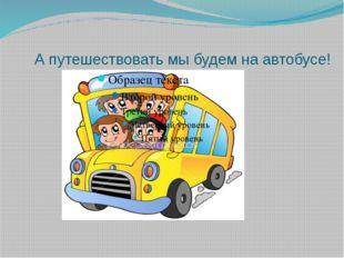 А путешествовать мы будем на автобусе!