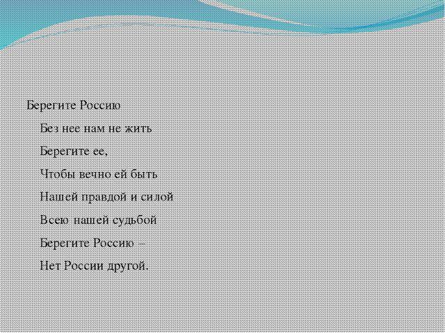 Берегите Россию Без нее нам не жить Берегите ее, Чтобы вечно ей быть Нашей п...