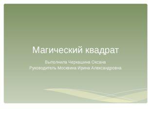 Магический квадрат Выполнила Черкашина Оксана Руководитель Москвина Ирина Але