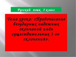 Русский язык 3 класс Тема урока: «Правописание безударных падежных окончаний