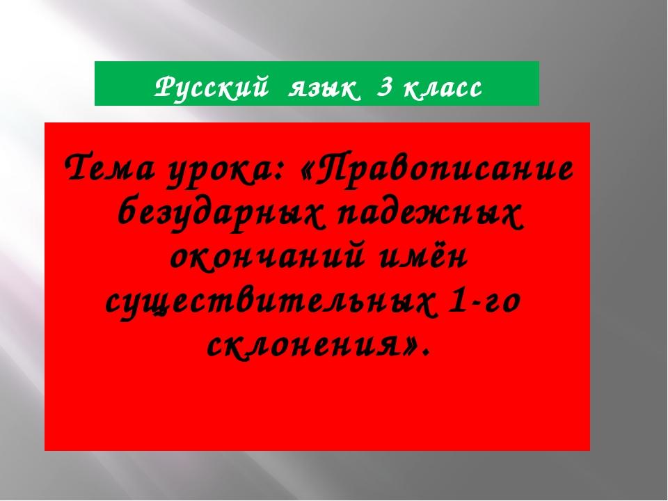 Русский язык 3 класс Тема урока: «Правописание безударных падежных окончаний...