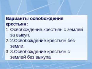 Варианты освобождения крестьян: Освобождение крестьян с землей за выкуп. 2.Ос