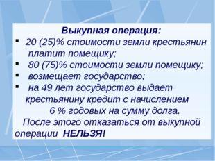 Выкупная операция: 20 (25)% стоимости земли крестьянин платит помещику; 80 (