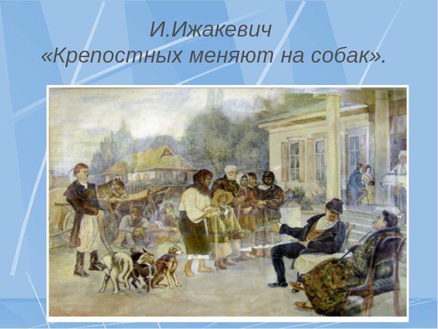 И.Ижакевич «Крепостных меняют на собак».