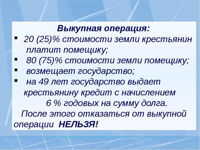 Выкупная операция: 20 (25)% стоимости земли крестьянин платит помещику; 80 (...