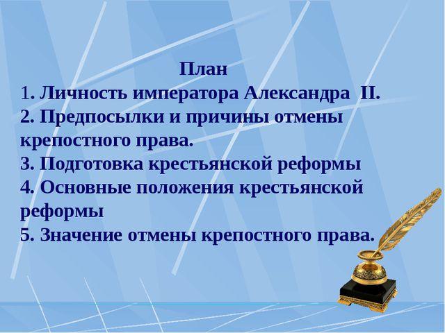 План 1. Личность императора Александра II. 2. Предпосылки и причины отмены к...
