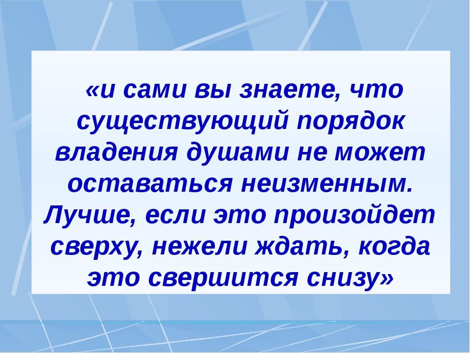 «и сами вы знаете, что существующий порядок владения душами не может остават...