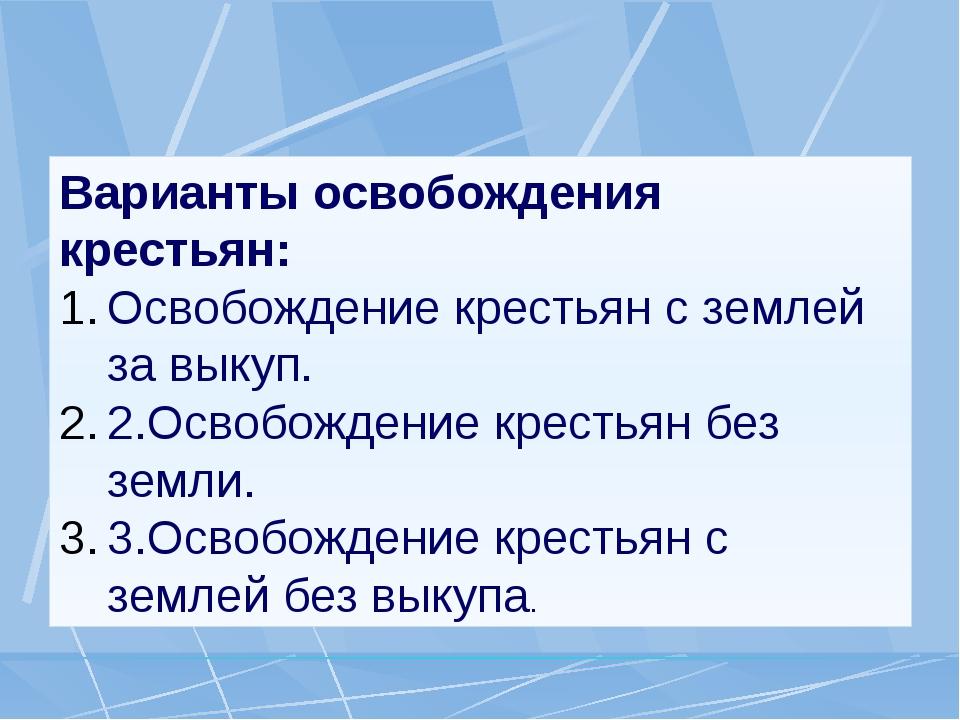 Варианты освобождения крестьян: Освобождение крестьян с землей за выкуп. 2.Ос...