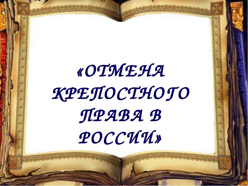 «ОТМЕНА КРЕПОСТНОГО ПРАВА В РОССИИ»