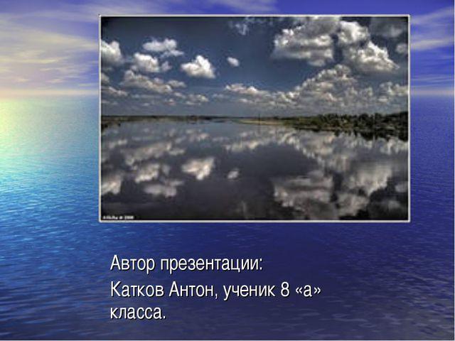 Автор презентации: Катков Антон, ученик 8 «а» класса.