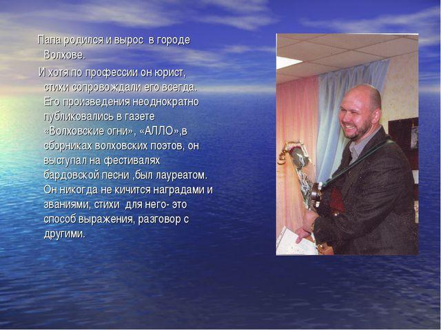 Папа родился и вырос в городе Волхове. И хотя по профессии он юрист, стихи с...