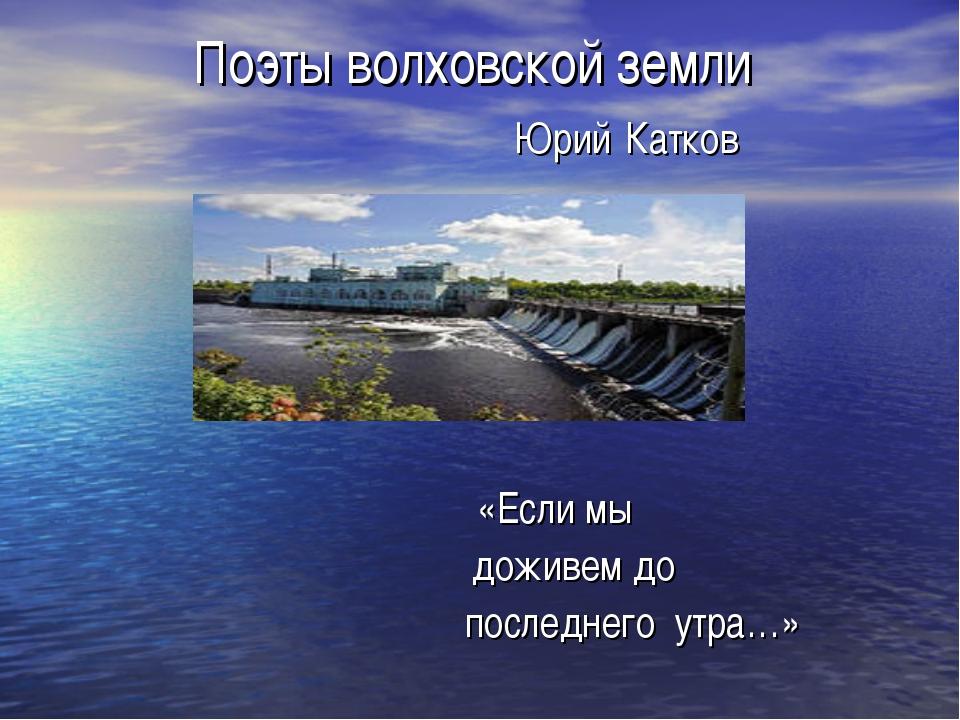 Поэты волховской земли Юрий Катков «Если мы доживем до последнего утра…»