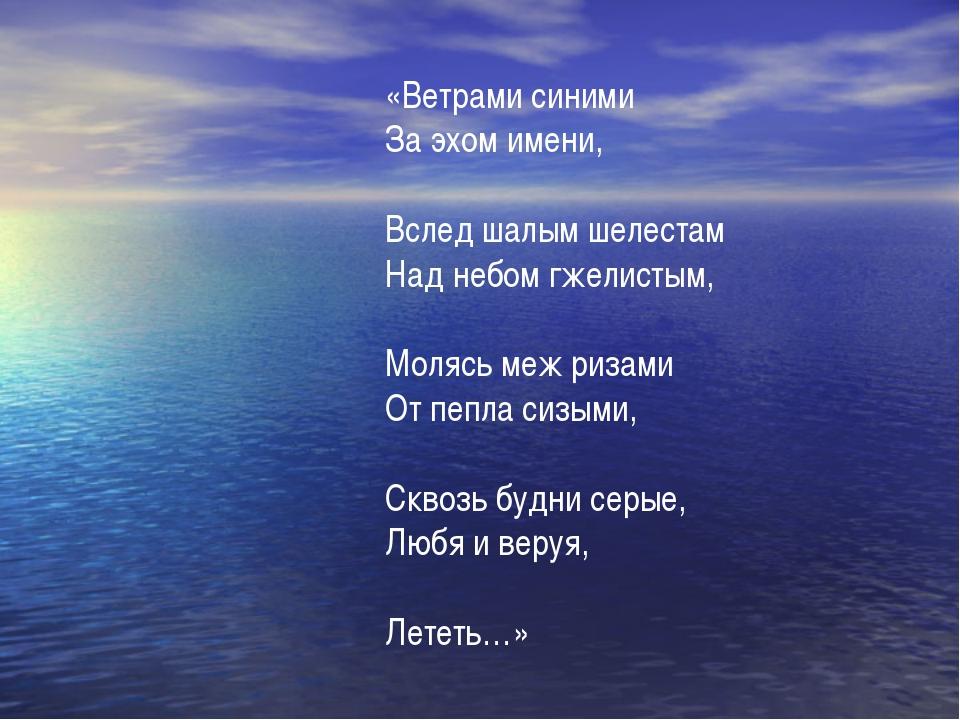 «Ветрами синими За эхом имени, Вслед шалым шелестам Над небом гжелистым, Моля...