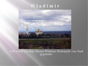 1108 wurde von dem Fürsten Wladimir Monomach eine Stadt gegründet. W l a d i