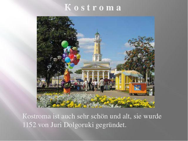 Кostroma ist auch sehr schön und alt, sie wurde 1152 von Juri Dolgoruki gegrü...