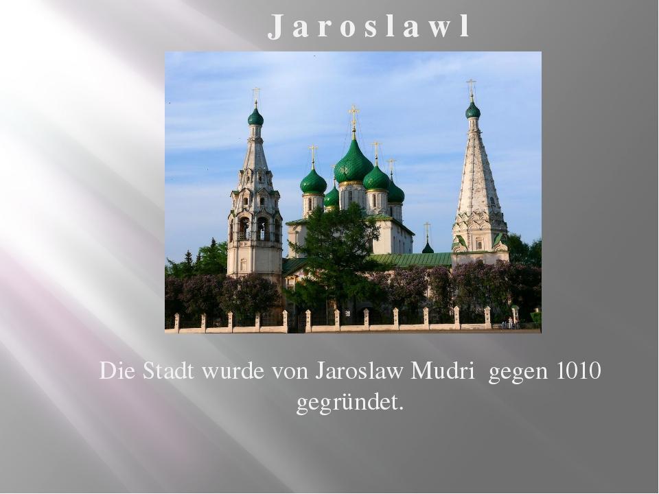Die Stadt wurde von Jaroslaw Mudri gegen 1010 gegründet. J a r o s l a w l