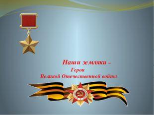 Наши земляки – Герои Великой Отечественной войны