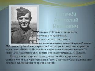 Пугачёв Анатолий Иванович Родился в 1919 году в городе Шуя, на улице 2 ая Дуб