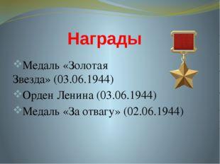 Награды Медаль «Золотая Звезда»(03.06.1944) Орден Ленина(03.06.1944) Медаль