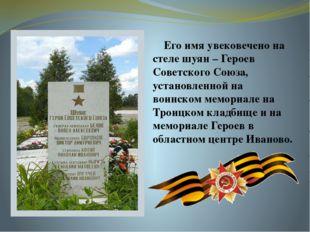 Его имя увековечено на стеле шуян – Героев Советского Союза, установленной н