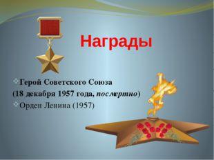 Награды Герой Советского Союза (18 декабря1957 года,посмертно) Орден Ленин