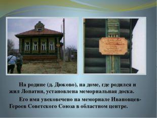 На родине (д. Дюково), на доме, где родился и жил Лопатин, установлена мемор