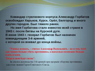 Командир стрелкового корпуса Александр Горбатов освобождал Харьков, Курск, О