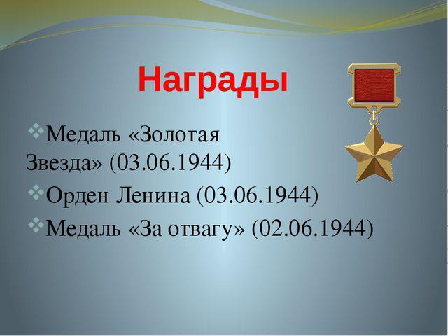 Награды Медаль «Золотая Звезда»(03.06.1944) Орден Ленина(03.06.1944) Медаль...