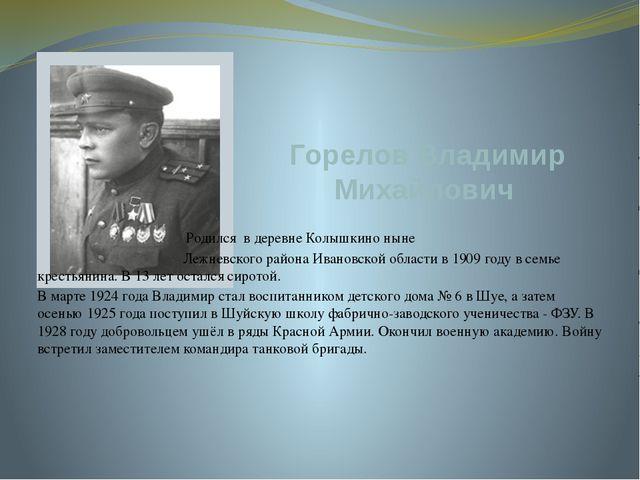 Горелов Владимир Михайлович Родился в деревне Колышкино ныне Лежневского райо...
