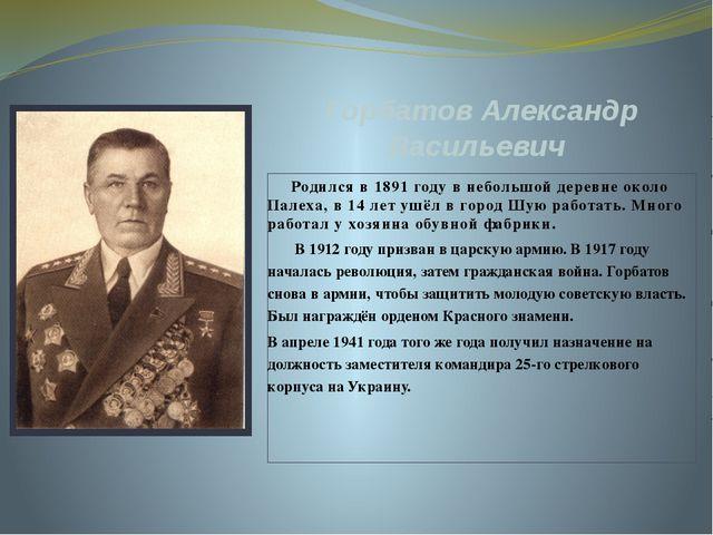 Горбатов Александр Васильевич Родился в 1891 году в небольшой деревне около П...