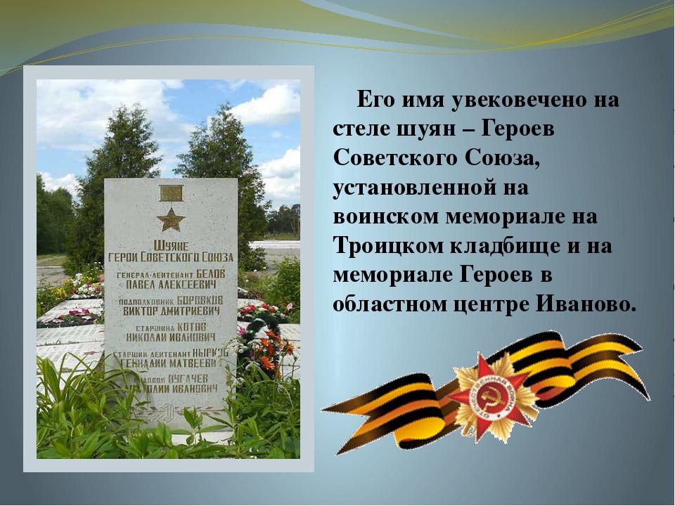 Его имя увековечено на стеле шуян – Героев Советского Союза, установленной н...