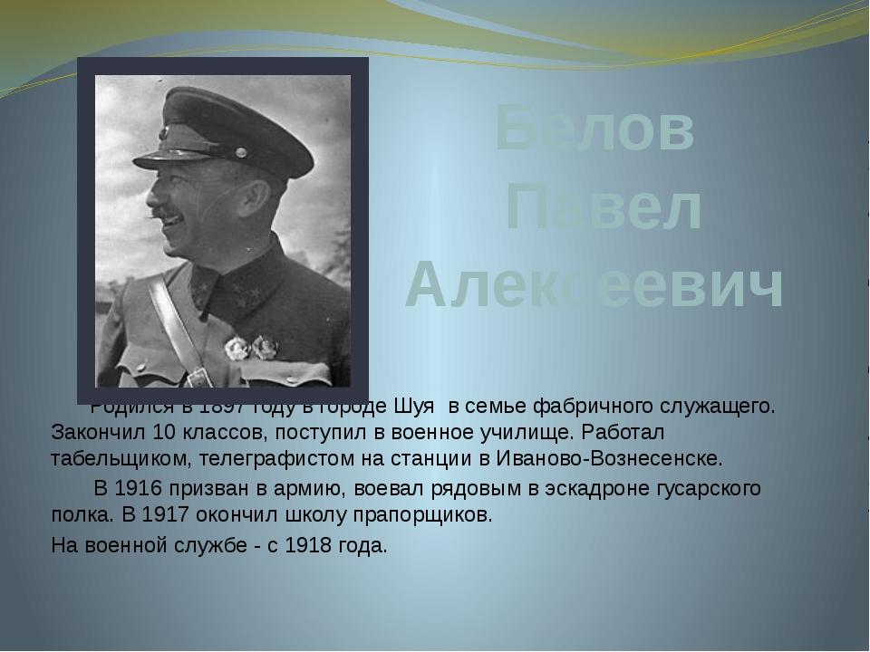 Белов Павел Алексеевич Родился в 1897 году в городе Шуя в семье фабричного с...